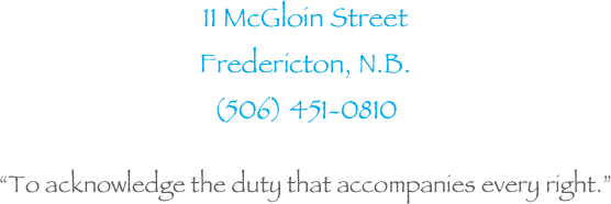 "11 McGloin Street Fredericton, N.B.  (506) 451-0810  ""To acknowledge the duty that accompanies every right."""